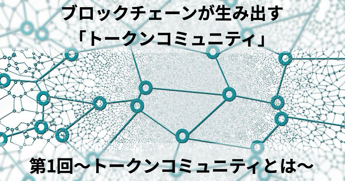 ブロックチェーンが生み出す「トークンコミュニティ」 第1回~トークンコミュニティとは~